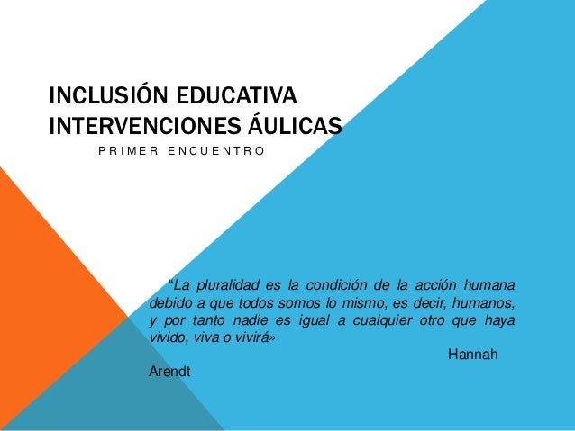 """INCLUSIÓN EDUCATIVA INTERVENCIONES ÁULICAS P R I M E R E N C U E N T R O """"La pluralidad es la condición de la acción human..."""
