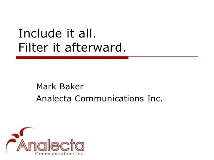 Include it all.Filter it afterward.   Mark Baker   Analecta Communications Inc.
