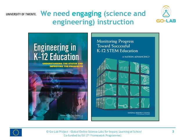 We need engaging (science and engineering) instruction 3© Go-Lab Project - Global Online Science Labs for Inquiry Learning...