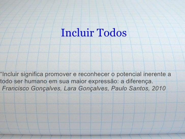 """Incluir Todos """" Incluir significa promover e reconhecer o potencial inerente a todo ser humano em sua maior expressão: a d..."""