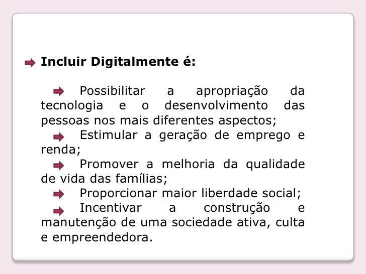 Incluir Digitalmente é:<br />         Possibilitar a apropriação da tecnologia e o desenvolvimento das pessoas nos mais di...