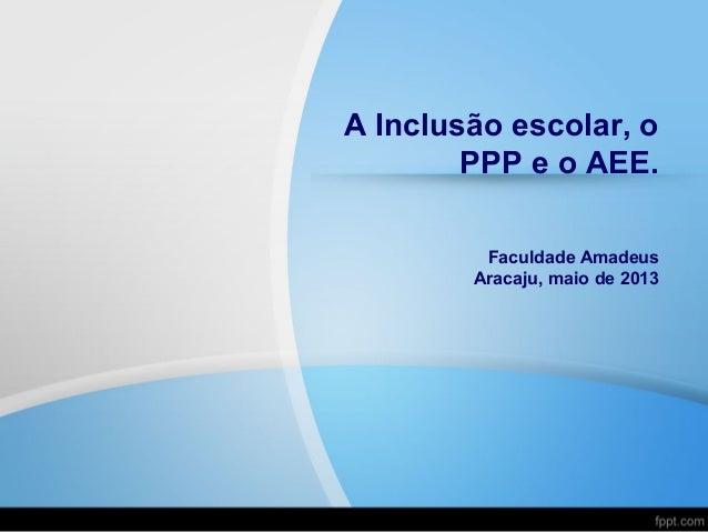 A Inclusão escolar, oPPP e o AEE.Faculdade AmadeusAracaju, maio de 2013