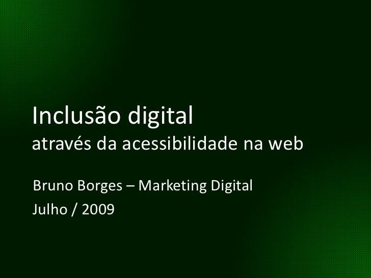 Inclusão digital através da acessibilidade na web Bruno Borges – Marketing Digital Julho / 2009