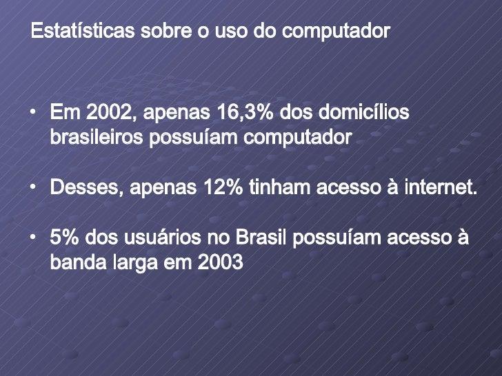 <ul><li>Em 2002, apenas 16,3% dos domicílios brasileiros possuíam computador </li></ul><ul><li>Desses, apenas 12% tinham a...