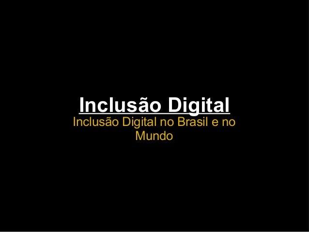 Inclusão Digital Inclusão Digital no Brasil e no Mundo