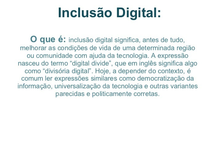 Inclusão Digital: O que é:  inclusão digital significa, antes de tudo, melhorar as condições de vida de uma determinada r...
