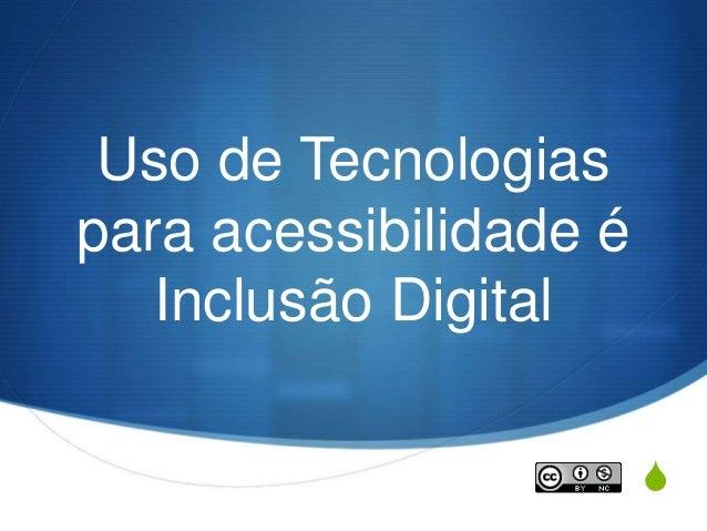 S Uso de Tecnologias para acessibilidade é Inclusão Digital