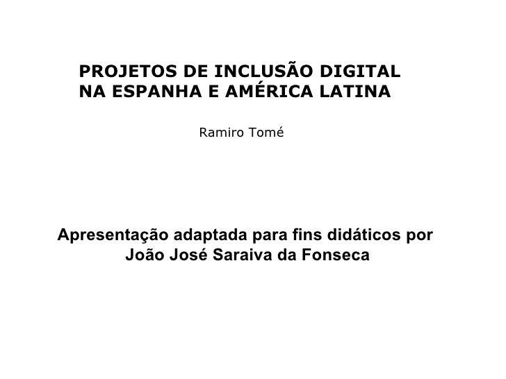 PROJETOS DE INCLUSÃO DIGITAL   NA ESPANHA E AMÉRICA LATINA                  Ramiro Tomé     Apresentação adaptada para fin...