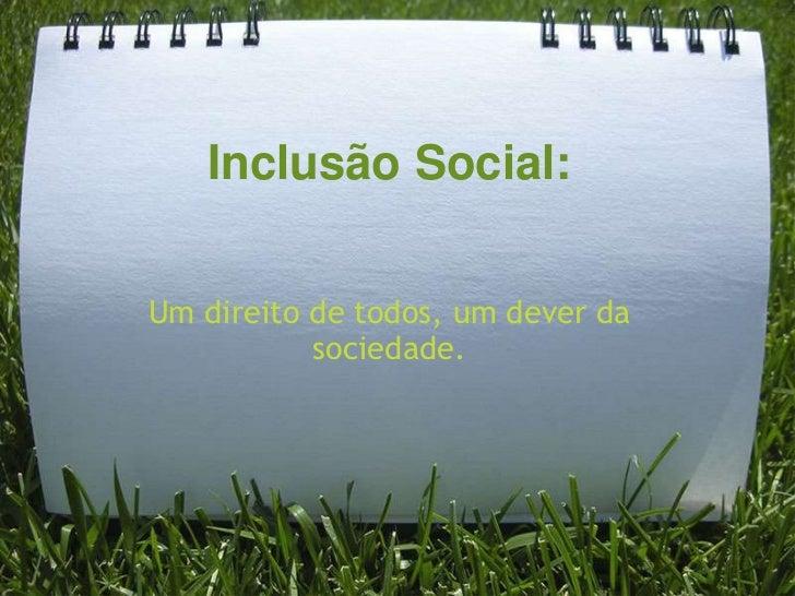 Inclusão Social:Um direito de todos, um dever da           sociedade.