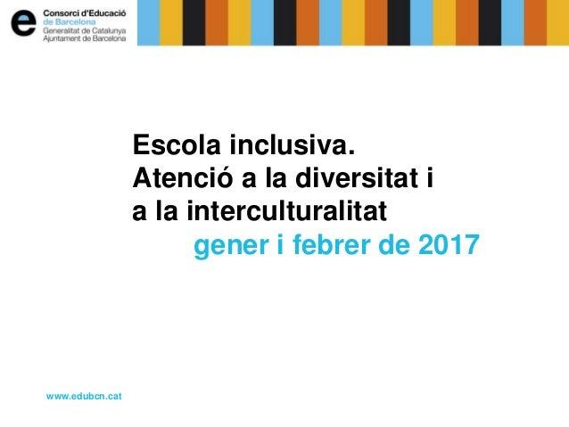 Escola inclusiva. Atenció a la diversitat i a la interculturalitat gener i febrer de 2017 www.edubcn.cat