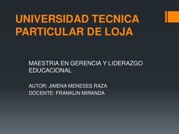 UNIVERSIDAD TECNICAPARTICULAR DE LOJA  MAESTRIA EN GERENCIA Y LIDERAZGO  EDUCACIONAL  AUTOR: JIMENA MENESES RAZA  DOCENTE:...