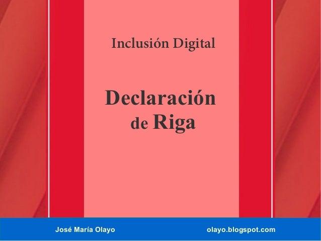 Inclusión Digital  Declaración de Riga  José María Olayo  olayo.blogspot.com