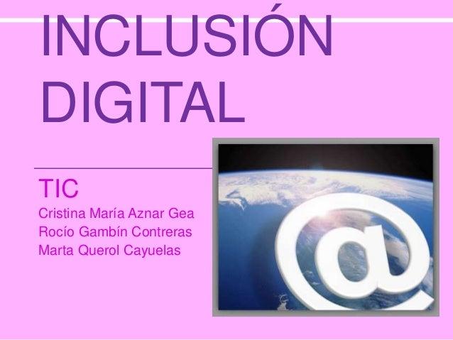 INCLUSIÓN DIGITAL TIC Cristina María Aznar Gea Rocío Gambín Contreras Marta Querol Cayuelas