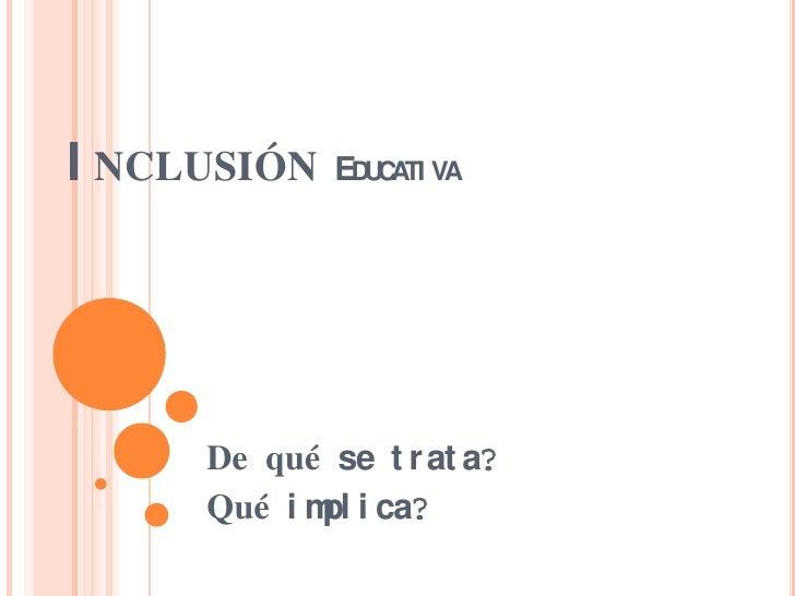 I NCLUSIÓN   EDUCATI VA     De qué se t r at a?     Qué i m i ca?            pl