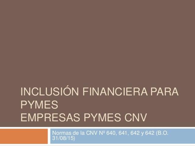 INCLUSIÓN FINANCIERA PARA PYMES EMPRESAS PYMES CNV Normas de la CNV Nº 640, 641, 642 y 642 (B.O. 31/08/15)