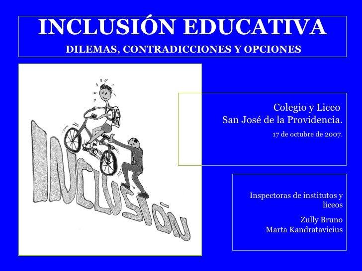 INCLUSIÓN EDUCATIVA DILEMAS, CONTRADICCIONES Y OPCIONES Colegio y Liceo  San José de la Providencia. 17 de octubre de 2007...