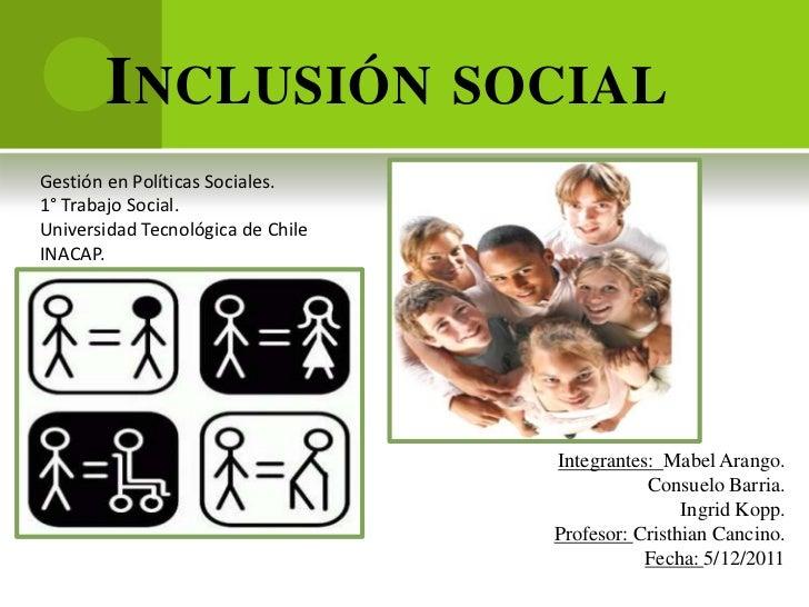 I NCLUSIÓN SOCIALGestión en Políticas Sociales.1° Trabajo Social.Universidad Tecnológica de ChileINACAP.                  ...