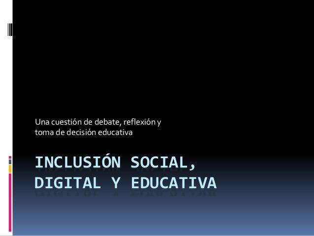 Una cuestión de debate, reflexión y  toma de decisión educativa  INCLUSIÓN SOCIAL,  DIGITAL Y EDUCATIVA