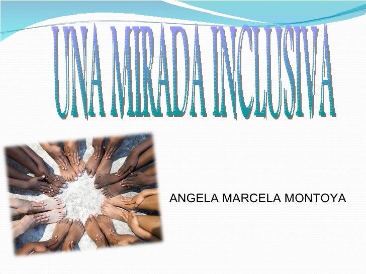 UNA MIRADA INCLUSIVA ANGELA MARCELA MONTOYA