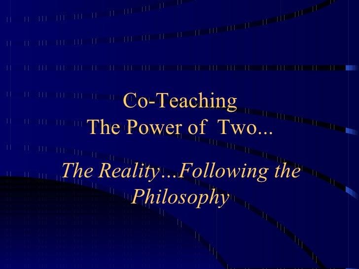 Co-Teaching The Power of  Two... <ul><li>The Reality…Following the Philosophy </li></ul>
