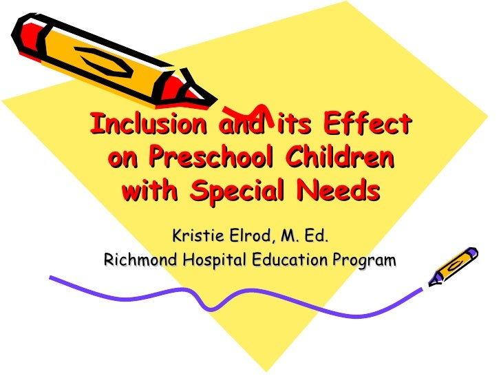 Inclusion and its Effect on Preschool Children with Special Needs Kristie Elrod, M. Ed. Richmond Hospital Education Program