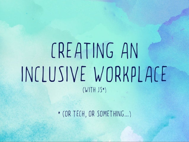 CREATING AN INCLUSIVE WORKPLACE(WITH JS*) * (OR TECH, OR SOMETHING...)