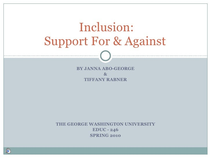 BY JANNA ABO-GEORGE & TIFFANY RABNER THE GEORGE WASHINGTON UNIVERSITY EDUC - 246 SPRING 2010 Inclusion: Support For & Agai...