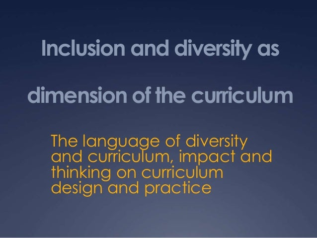 Inclusion and diversity as dimension of the curriculum The language of diversity and curriculum, impact and thinking on cu...
