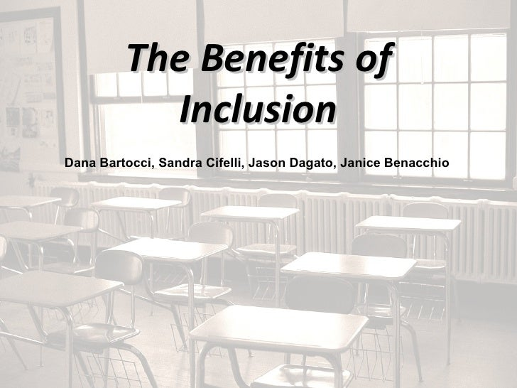 The Benefits of Inclusion Dana Bartocci, Sandra Cifelli, Jason Dagato, Janice Benacchio