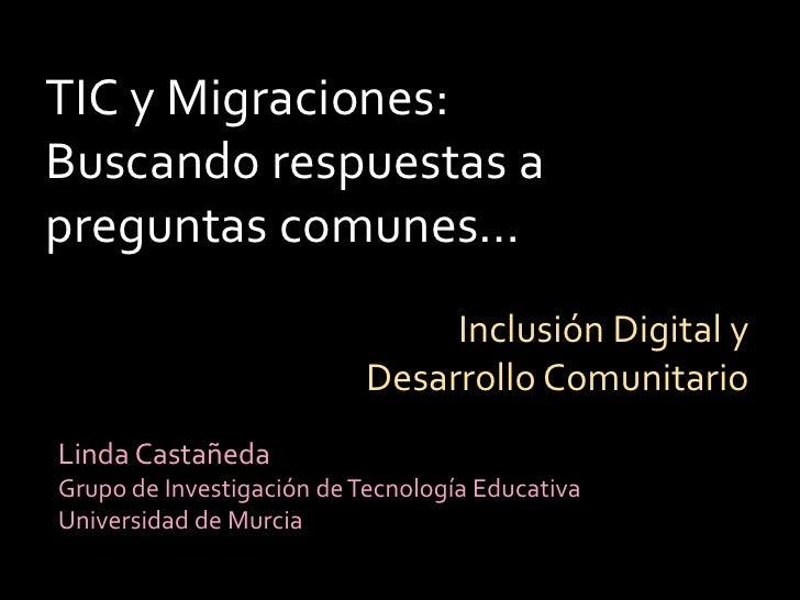 TIC y Migraciones: Buscando respuestas a preguntas comunes…<br />Inclusión Digital y Desarrollo Comunitario<br />Linda Cas...