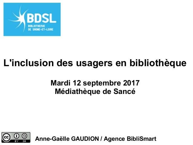 L'inclusion des usagers en bibliothèque Mardi 12 septembre 2017 Médiathèque de Sancé Anne-Gaëlle GAUDION / Agence BibliSma...