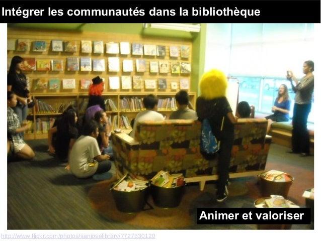 http://www.flickr.com/photos/sanjoselibrary/7727630120 Animer et valoriser Intégrer les communautés dans la bibliothèque