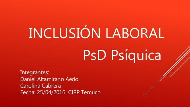 INCLUSIÓN LABORAL PsD Psíquica Integrantes: Daniel Altamirano Aedo Carolina Cabrera Fecha: 25/04/2016 CIRP Temuco