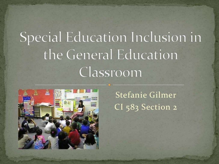 Stefanie Gilmer<br />CI 583 Section 2<br />Special Education Inclusion in the General Education Classroom<br />