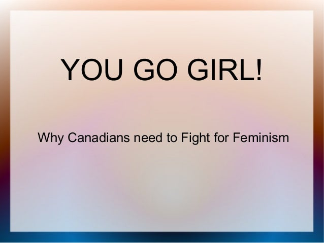 YOU GO GIRL! Why Canadians need to Fight for Feminism