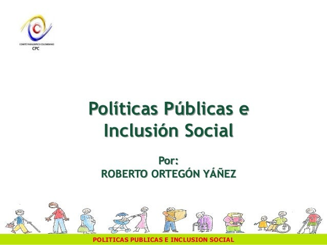 POLITICAS PUBLICAS E INCLUSION SOCIAL Políticas Públicas e Inclusión Social Por: ROBERTO ORTEGÓN YÁÑEZ