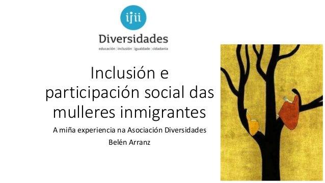 Inclusión e participación social das mulleres inmigrantes A miña experiencia na Asociación Diversidades Belén Arranz