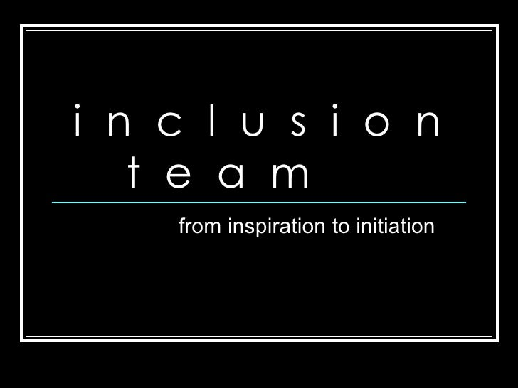 from inspiration to initiation i  n  c  l  u  s  i  o  n  t  e  a  m