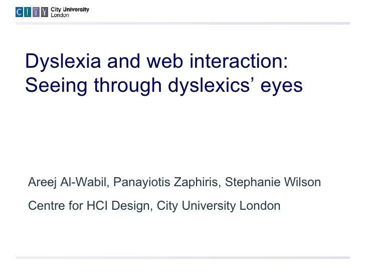 Dyslexia and web interaction:  Seeing through dyslexics' eyes Areej Al-Wabil, Panayiotis Zaphiris, Stephanie Wilson Centre...