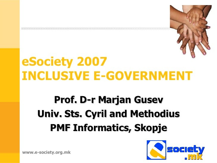eSociety 2007  INCLUSIVE E-GOVERNMENT Prof. D-r Marjan Gusev Univ. Sts. Cyril and Methodius PMF Informatics, Skopje