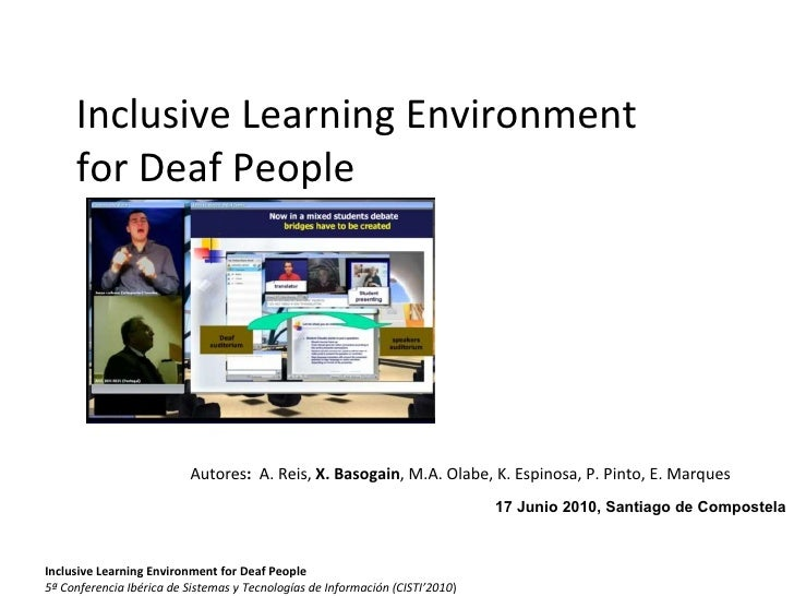 Inclusive Learning Environment for Deaf People <ul><li>Autores :  A. Reis,  X. Basogain , M.A. Olabe, K. Espinosa, P. Pint...