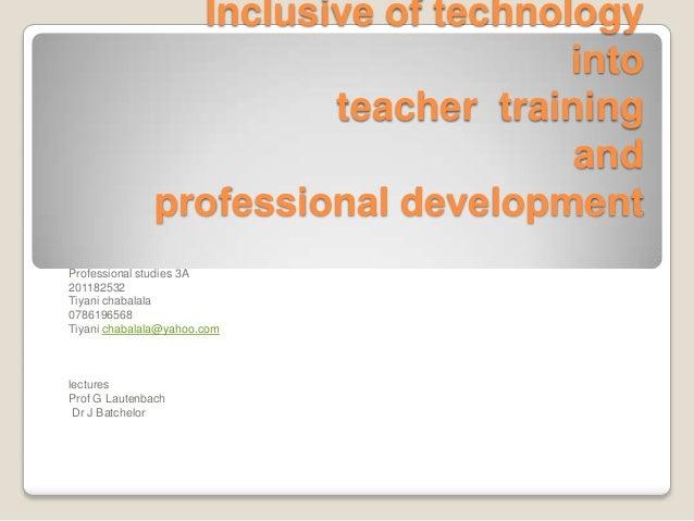 Inclusive of technologyintoteacher trainingandprofessional developmentProfessional studies 3A201182532Tiyani chabalala0786...