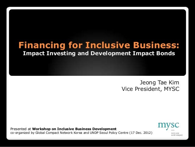 Financing for Inclusive Business:       Impact Investing and Development Impact Bonds                                     ...