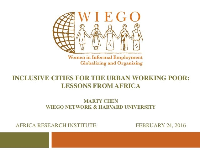 INCLUSIVE CITIES FOR THE URBAN WORKING POOR: LESSONS FROM AFRICA MARTY CHEN WIEGO NETWORK & HARVARD UNIVERSITY AFRICA RESE...