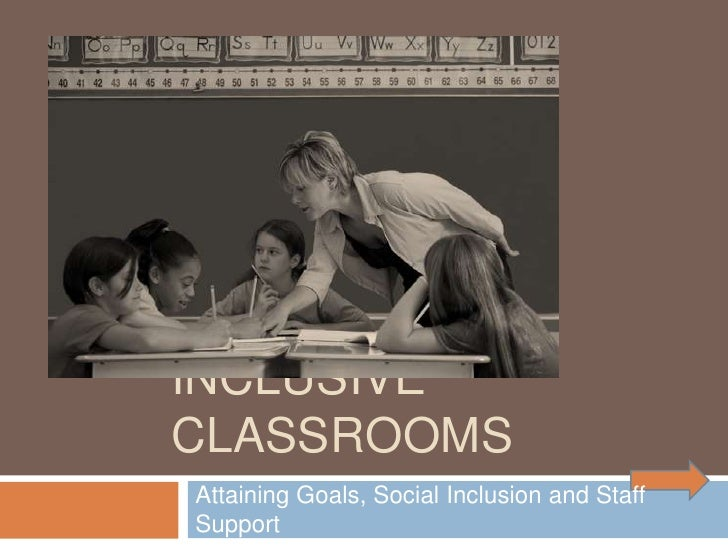 INCLUSIVE CLASSROOMS Attaining Goals, Social Inclusion and Staff Support