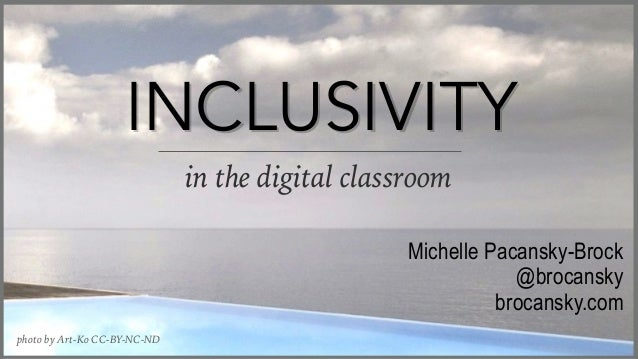 INCLUSIVITY in the digital classroom Michelle Pacansky-Brock @brocansky brocansky.com photo by Art-Ko CC-BY-NC-ND INCLUSIV...