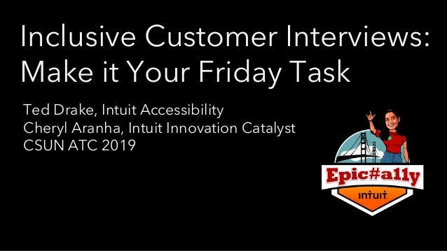Inclusive Customer Interviews: Make it Your Friday Task Ted Drake, Intuit Accessibility Cheryl Aranha, Intuit Innovation C...