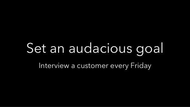 Set an audacious goal Interview a customer every Friday
