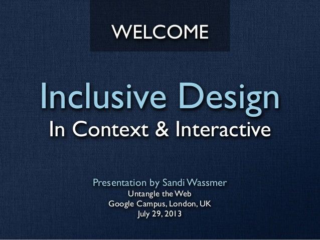 Inclusive Design In Context & Interactive Presentation by Sandi Wassmer Untangle the Web Google Campus, London, UK July 29...