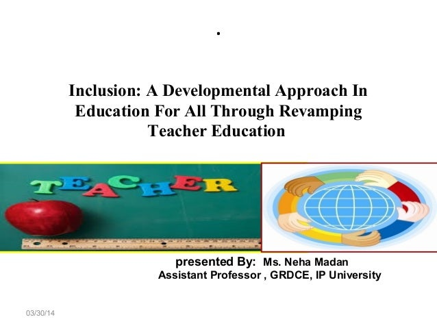 . 03/30/14 Inclusion: A Developmental Approach In Education For All Through Revamping Teacher Education presented By: Ms. ...